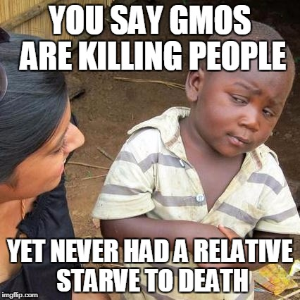 Third World Skeptical Kid Meme | YOU SAY GMOS ARE KILLING PEOPLE YET NEVER HAD A RELATIVE STARVE TO DEATH | image tagged in memes,third world skeptical kid | made w/ Imgflip meme maker