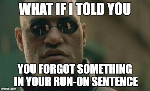 Matrix Morpheus Meme | WHAT IF I TOLD YOU YOU FORGOT SOMETHING IN YOUR RUN-ON SENTENCE | image tagged in memes,matrix morpheus | made w/ Imgflip meme maker