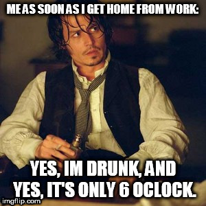 home from work like | ME AS SOON AS I GET HOME FROM WORK: YES, IM DRUNK, AND YES, IT'S ONLY 6 OCLOCK. | image tagged in drunk,work sucks,meme,funny,johnny depp | made w/ Imgflip meme maker