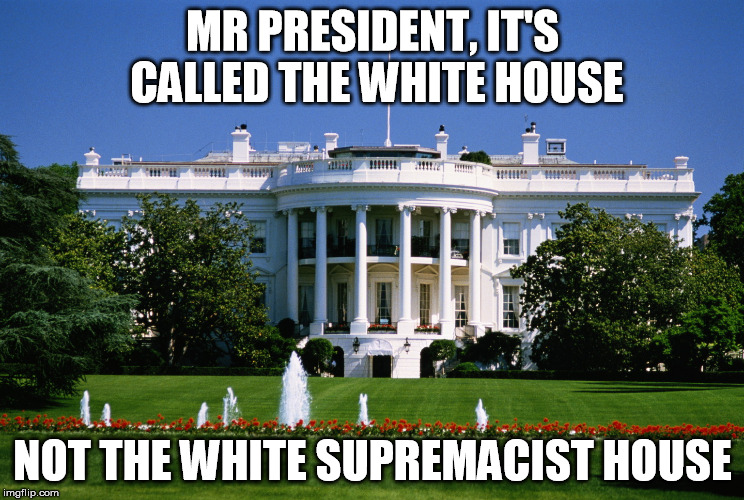 MR PRESIDENT, IT'S CALLED THE WHITE HOUSE NOT THE WHITE SUPREMACIST HOUSE | image tagged in white house | made w/ Imgflip meme maker