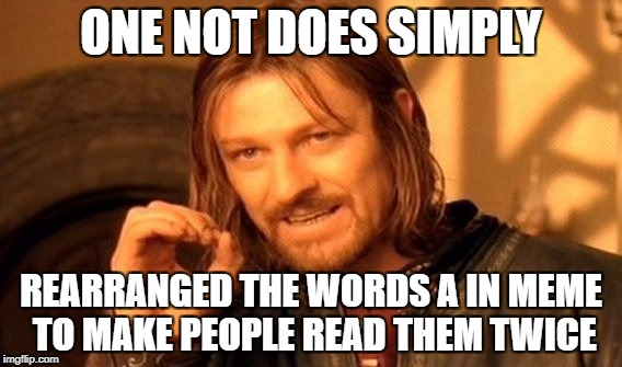 One Not Does Simply | ONE NOT DOES SIMPLY REARRANGED THE WORDS A IN MEME TO MAKE PEOPLE READ THEM TWICE | image tagged in memes,one does not simply | made w/ Imgflip meme maker