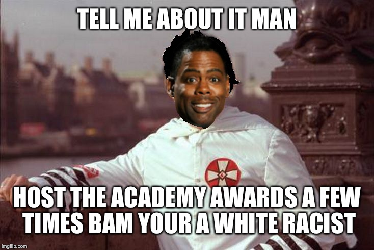 Chris Rock | TELL ME ABOUT IT MAN HOST THE ACADEMY AWARDS A FEW TIMES BAM YOUR A WHITE RACIST | image tagged in chris rock | made w/ Imgflip meme maker