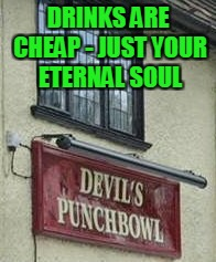 DRINKS ARE CHEAP - JUST YOUR ETERNAL SOUL | made w/ Imgflip meme maker