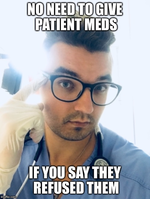 Nurse  | NO NEED TO GIVE PATIENT MEDS IF YOU SAY THEY REFUSED THEM | image tagged in nurse,meds,patients,hospital,funny meme | made w/ Imgflip meme maker