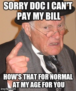 Back In My Day Meme | SORRY DOC I CAN'T PAY MY BILL HOW'S THAT FOR NORMAL AT MY AGE FOR YOU | image tagged in memes,back in my day | made w/ Imgflip meme maker