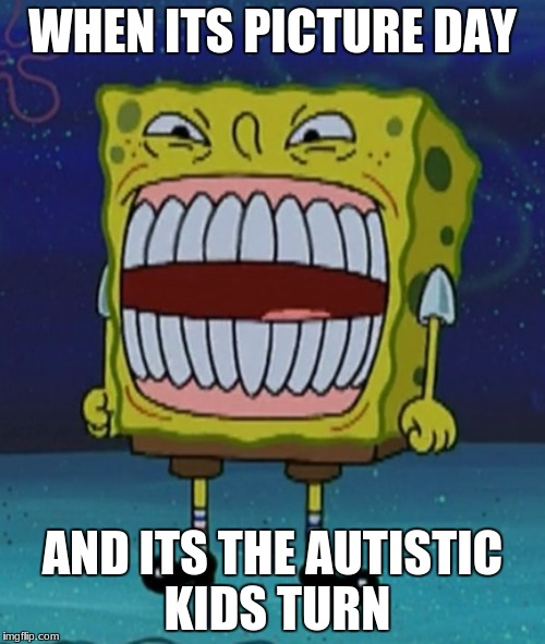 Bring back the spongebob autistic kid memes | WHEN ITS PICTURE DAY AND ITS THE AUTISTIC KIDS TURN | image tagged in autistic | made w/ Imgflip meme maker