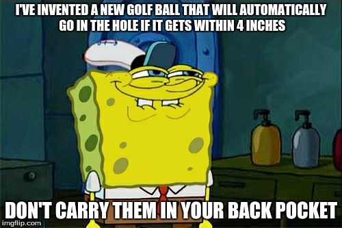 Dont You Squidward Meme | I'VE INVENTED A NEW GOLF BALL THAT WILL AUTOMATICALLY GO IN THE HOLE IF IT GETS WITHIN 4 INCHES DON'T CARRY THEM IN YOUR BACK POCKET | image tagged in memes,dont you squidward | made w/ Imgflip meme maker