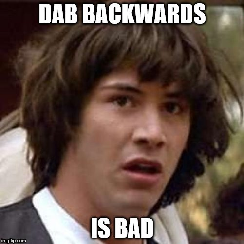 Conspiracy Keanu Meme | DAB BACKWARDS IS BAD | image tagged in memes,conspiracy keanu | made w/ Imgflip meme maker
