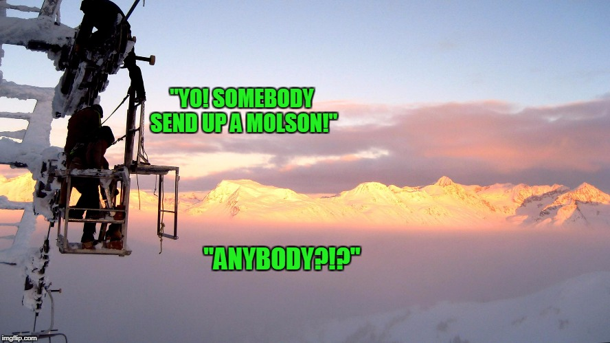 """YO! SOMEBODY SEND UP A MOLSON!"" ""ANYBODY?!?"" 
