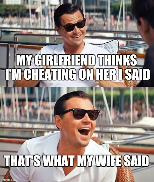 Leonardo Dicaprio Wolf Of Wall Street Meme | MY GIRLFRIEND THINKS I'M CHEATING ON HER I SAID THAT'S WHAT MY WIFE SAID | image tagged in memes,leonardo dicaprio wolf of wall street | made w/ Imgflip meme maker