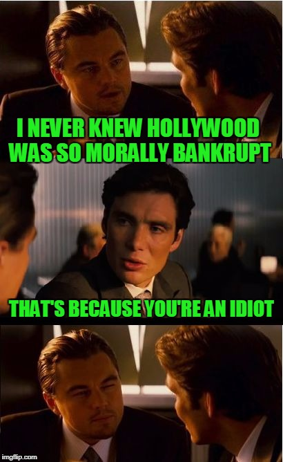 Not even kidding here. If you didn't know, you're an idiot. | I NEVER KNEW HOLLYWOOD WAS SO MORALLY BANKRUPT THAT'S BECAUSE YOU'RE AN IDIOT | image tagged in memes,inception | made w/ Imgflip meme maker