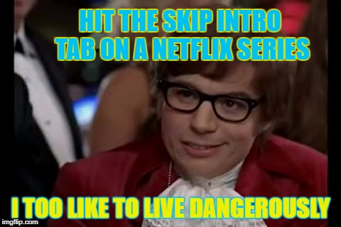 Dangers of Netflix | HIT THE SKIP INTRO TAB ON A NETFLIX SERIES I TOO LIKE TO LIVE DANGEROUSLY | image tagged in memes,i too like to live dangerously,austin powers,netflix,tv shows | made w/ Imgflip meme maker