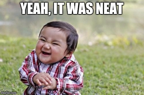Evil Toddler Meme | YEAH, IT WAS NEAT | image tagged in memes,evil toddler | made w/ Imgflip meme maker