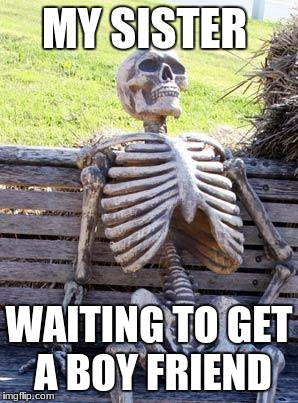 Waiting Skeleton Meme | MY SISTER WAITING TO GET A BOY FRIEND | image tagged in memes,waiting skeleton | made w/ Imgflip meme maker