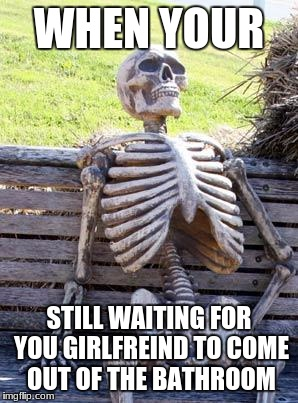 Waiting Skeleton Meme | WHEN YOUR STILL WAITING FOR YOU GIRLFREIND TO COME OUT OF THE BATHROOM | image tagged in memes,waiting skeleton | made w/ Imgflip meme maker