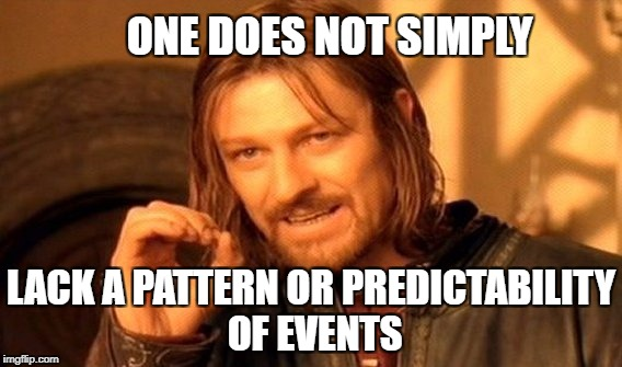One Does Not Simply Meme | ONE DOES NOT SIMPLY LACK A PATTERN OR PREDICTABILITY OF EVENTS | image tagged in memes,one does not simply | made w/ Imgflip meme maker