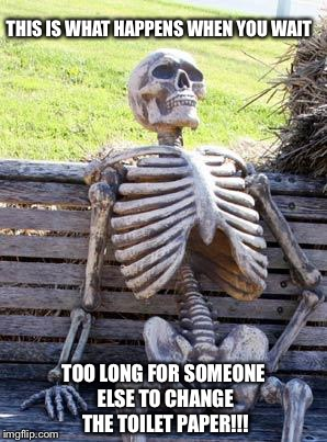 Waiting Skeleton Meme | THIS IS WHAT HAPPENS WHEN YOU WAIT TOO LONG FOR SOMEONE ELSE TO CHANGE THE TOILET PAPER!!! | image tagged in memes,waiting skeleton | made w/ Imgflip meme maker