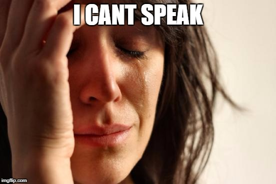 First World Problems Meme | I CANT SPEAK | image tagged in memes,first world problems | made w/ Imgflip meme maker