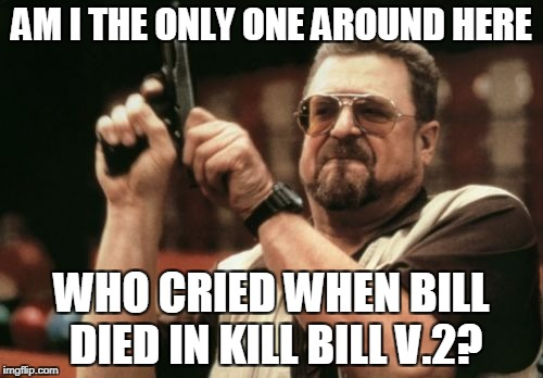 Am I The Only One Around Here Meme | AM I THE ONLY ONE AROUND HERE WHO CRIED WHEN BILL DIED IN KILL BILL V.2? | image tagged in memes,am i the only one around here | made w/ Imgflip meme maker