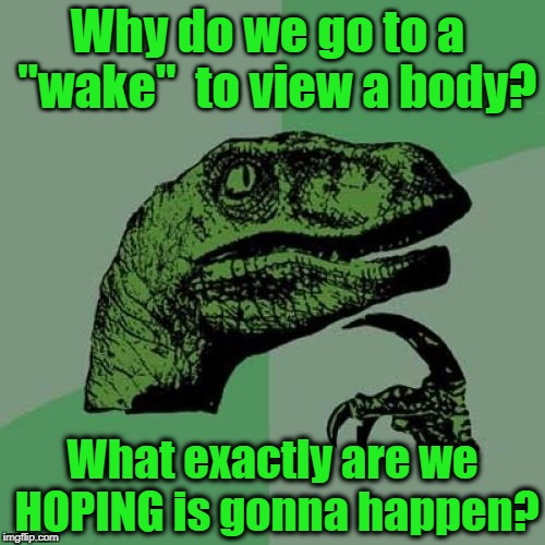 "Something to think about | Why do we go to a  ""wake""  to view a body? What exactly are we HOPING is gonna happen? 