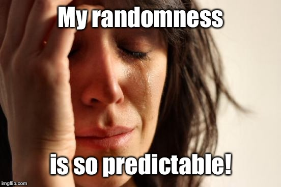 First World Problems Meme | My randomness is so predictable! | image tagged in memes,first world problems | made w/ Imgflip meme maker