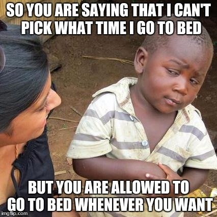 Third World Skeptical Kid Meme | SO YOU ARE SAYING THAT I CAN'T  PICK WHAT TIME I GO TO BED BUT YOU ARE ALLOWED TO GO TO BED WHENEVER YOU WANT | image tagged in memes,third world skeptical kid | made w/ Imgflip meme maker