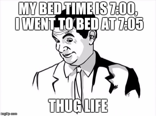 If You Know What I Mean Bean Meme | MY BED TIME IS 7:00, I WENT TO BED AT 7:05 THUG LIFE | image tagged in memes,if you know what i mean bean | made w/ Imgflip meme maker