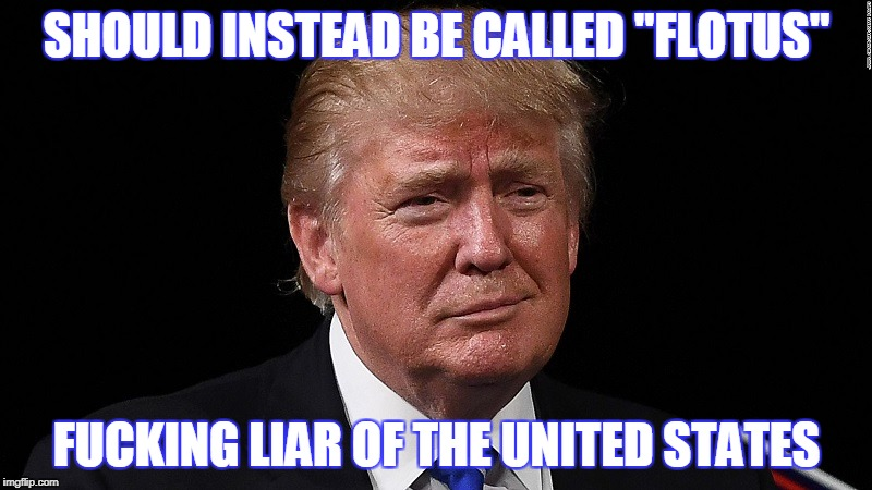 "LYING POTUS | SHOULD INSTEAD BE CALLED ""FLOTUS"" F**KING LIAR OF THE UNITED STATES 