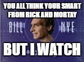 YOU ALL THINK YOUR SMART FROM RICK AND MORTAY BUT I WATCH | image tagged in bill nye the weird guy | made w/ Imgflip meme maker