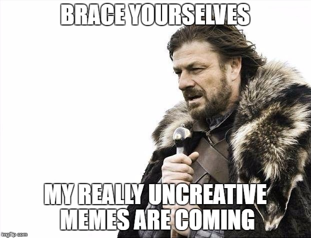 Brace Yourselves X is Coming Meme | BRACE YOURSELVES MY REALLY UNCREATIVE MEMES ARE COMING | image tagged in memes,brace yourselves x is coming | made w/ Imgflip meme maker