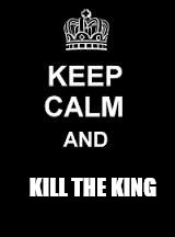 Keep calm blank | KILL THE KING | image tagged in keep calm blank | made w/ Imgflip meme maker