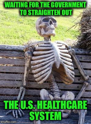 Waiting Skeleton Meme | WAITING FOR THE GOVERNMENT TO STRAIGHTEN OUT THE U.S. HEALTHCARE SYSTEM | image tagged in memes,waiting skeleton | made w/ Imgflip meme maker