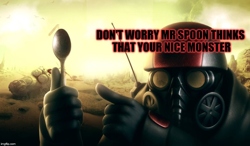 DON'T WORRY MR SPOON THINKS THAT YOUR NICE MONSTER | made w/ Imgflip meme maker