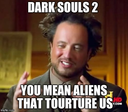 Ancient Aliens Meme | DARK SOULS 2 YOU MEAN ALIENS THAT TOURTURE US | image tagged in memes,ancient aliens | made w/ Imgflip meme maker