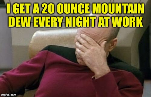 Captain Picard Facepalm Meme | I GET A 20 OUNCE MOUNTAIN DEW EVERY NIGHT AT WORK | image tagged in memes,captain picard facepalm | made w/ Imgflip meme maker