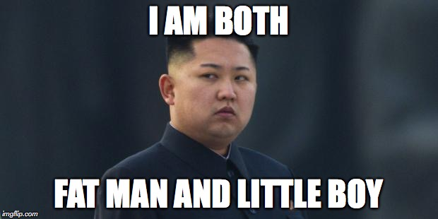 I AM BOTH FAT MAN AND LITTLE BOY | image tagged in kim jung um | made w/ Imgflip meme maker