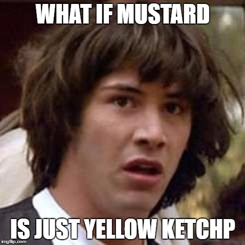 Conspiracy Keanu Meme | WHAT IF MUSTARD IS JUST YELLOW KETCHP | image tagged in memes,conspiracy keanu | made w/ Imgflip meme maker