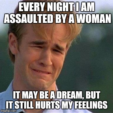 EVERY NIGHT I AM ASSAULTED BY A WOMAN IT MAY BE A DREAM, BUT IT STILL HURTS MY FEELINGS | image tagged in crying man | made w/ Imgflip meme maker