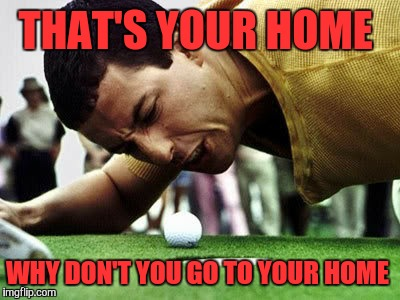 THAT'S YOUR HOME WHY DON'T YOU GO TO YOUR HOME | made w/ Imgflip meme maker