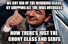 beano | WE GOT RID OF THE WORKING CLASS BY SHIPPING ALL THE JOBS OVERSEAS NOW THERE'S JUST THE CRONY CLASS AND SERFS | image tagged in beano | made w/ Imgflip meme maker