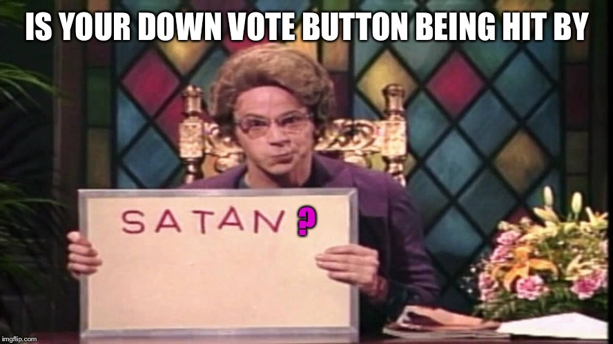 Church Lady asks | IS YOUR DOWN VOTE BUTTON BEING HIT BY ? | image tagged in memes,snl,church lady,satan,down vote,drsarcasm | made w/ Imgflip meme maker