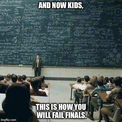 School | AND NOW KIDS, THIS IS HOW YOU WILL FAIL FINALS. | image tagged in school,memes | made w/ Imgflip meme maker