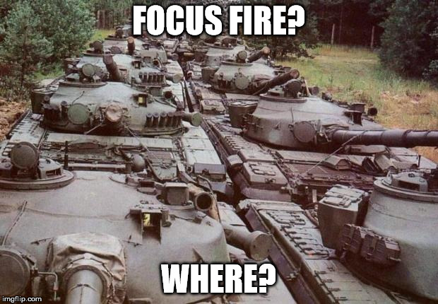 Tanks | FOCUS FIRE? WHERE? | image tagged in tanks | made w/ Imgflip meme maker