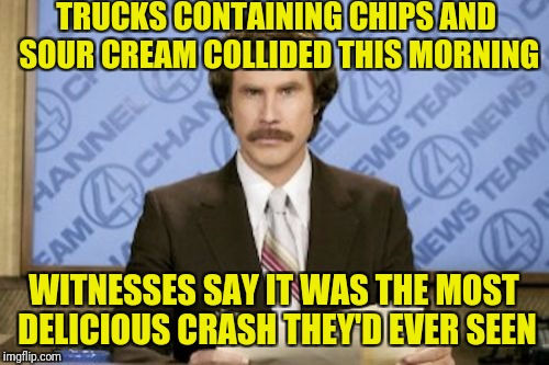 Ron Burgundy Meme | TRUCKS CONTAINING CHIPS AND SOUR CREAM COLLIDED THIS MORNING WITNESSES SAY IT WAS THE MOST DELICIOUS CRASH THEY'D EVER SEEN | image tagged in memes,ron burgundy | made w/ Imgflip meme maker