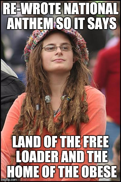 College Liberal Meme | RE-WROTE NATIONAL ANTHEM SO IT SAYS LAND OF THE FREE LOADER AND THE HOME OF THE OBESE | image tagged in memes,college liberal | made w/ Imgflip meme maker