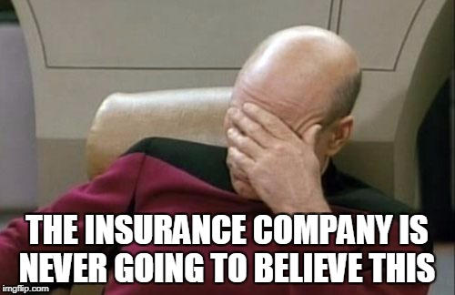 Captain Picard Facepalm Meme | THE INSURANCE COMPANY IS NEVER GOING TO BELIEVE THIS | image tagged in memes,captain picard facepalm | made w/ Imgflip meme maker