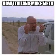 HOW ITALIANS MAKE METH | image tagged in walter white italians | made w/ Imgflip meme maker