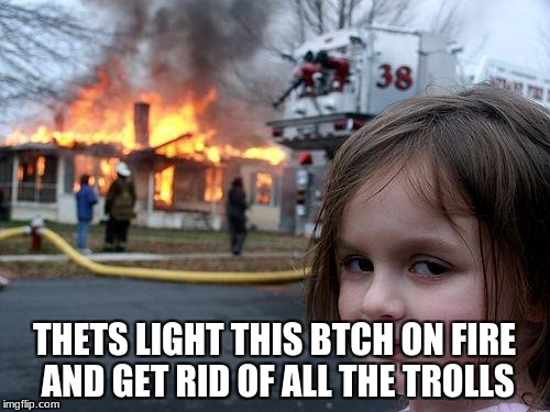 Disaster Girl Meme | THETS LIGHT THIS BTCH ON FIRE AND GET RID OF ALL THE TROLLS | image tagged in memes,disaster girl | made w/ Imgflip meme maker