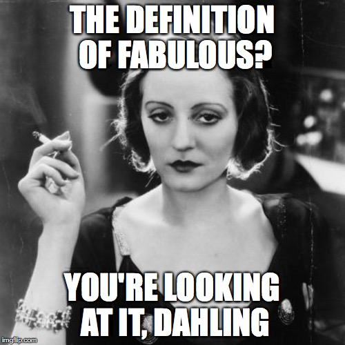 THE DEFINITION OF FABULOUS? YOU'RE LOOKING AT IT, DAHLING | image tagged in tallulah bankhead | made w/ Imgflip meme maker
