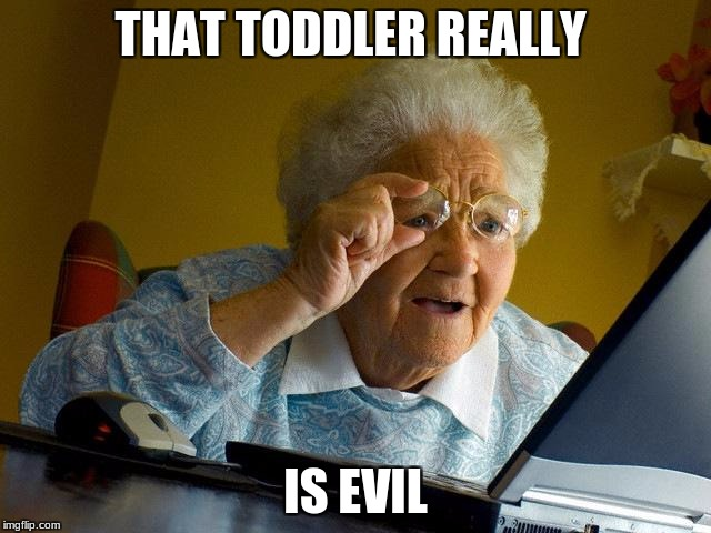 Grandma Finds The Internet Meme | THAT TODDLER REALLY IS EVIL | image tagged in memes,grandma finds the internet | made w/ Imgflip meme maker